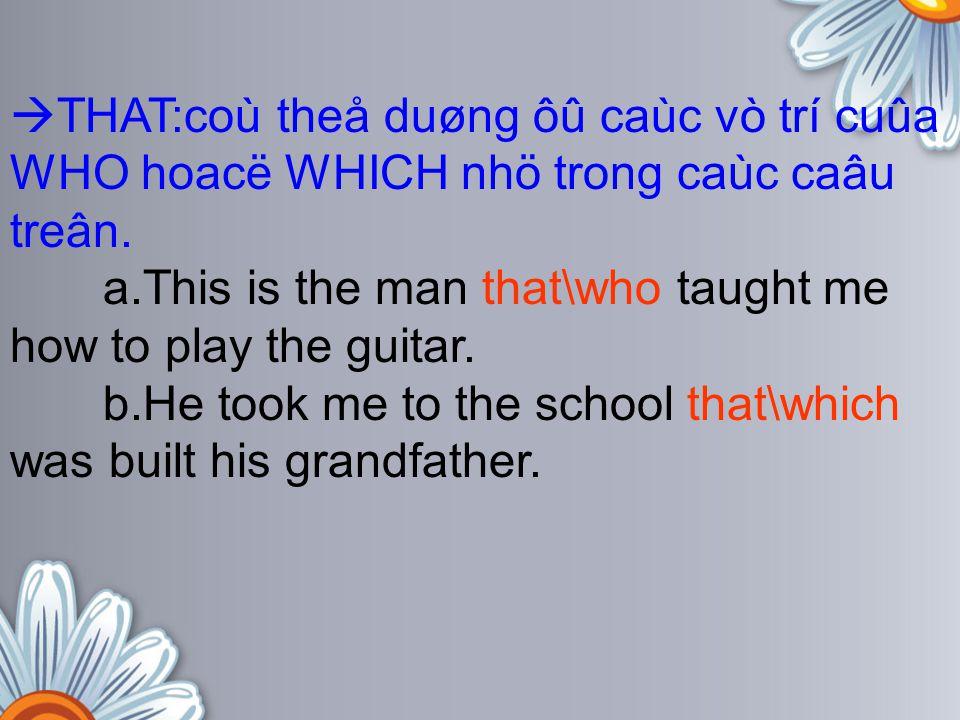  THAT:coù theå duøng ôû caùc vò trí cuûa WHO hoacë WHICH nhö trong caùc caâu treân. a.This is the man that\who taught me how to play the guitar. b.He
