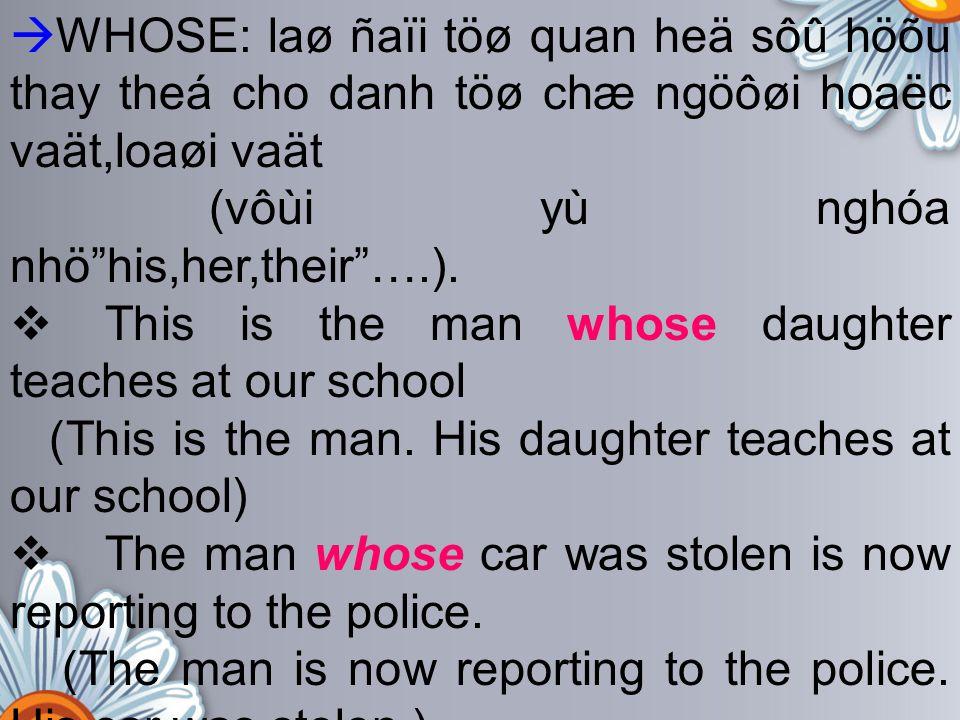 """ WHOSE: laø ñaïi töø quan heä sôû höõu thay theá cho danh töø chæ ngöôøi hoaëc vaät,loaøi vaät (vôùi yù nghóa nhö""""his,her,their""""….).  This is the ma"""