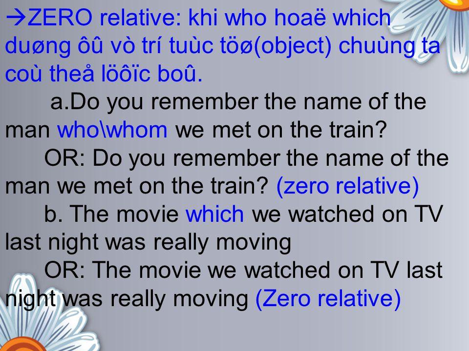  ZERO relative: khi who hoaë which duøng ôû vò trí tuùc töø(object) chuùng ta coù theå löôïc boû. a.Do you remember the name of the man who\whom we m