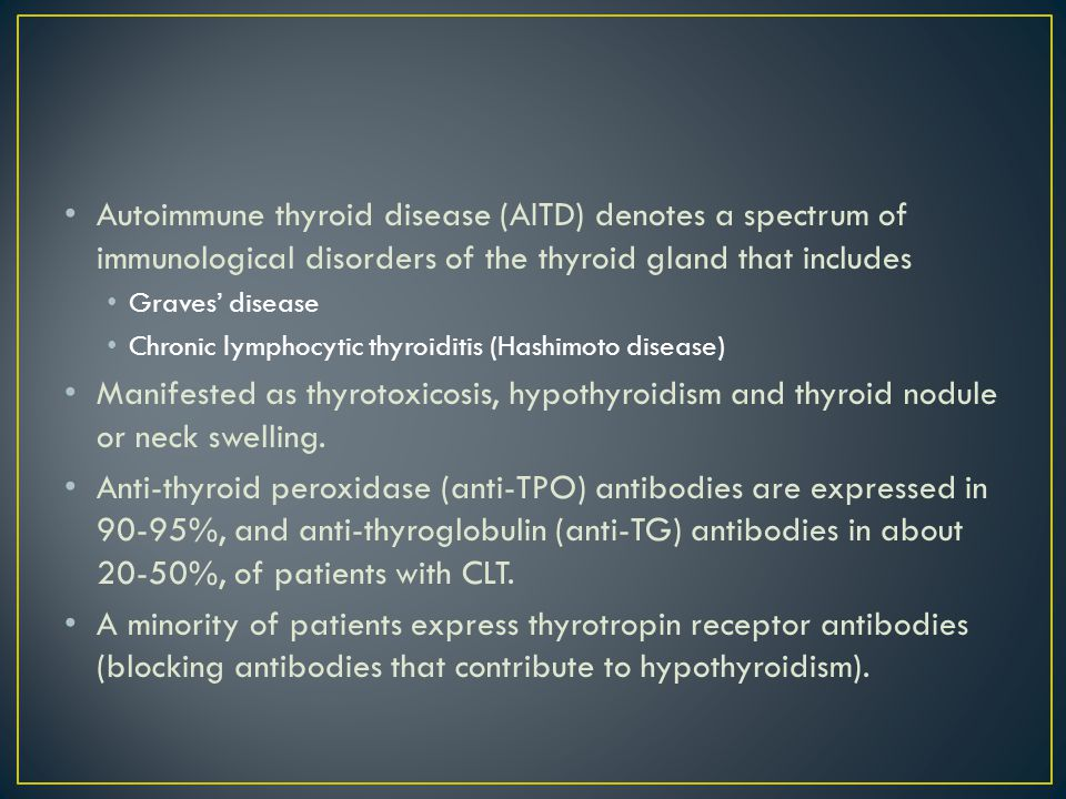 Autoimmune thyroid disease (AITD) denotes a spectrum of immunological disorders of the thyroid gland that includes Graves' disease Chronic lymphocytic thyroiditis (Hashimoto disease) Manifested as thyrotoxicosis, hypothyroidism and thyroid nodule or neck swelling.
