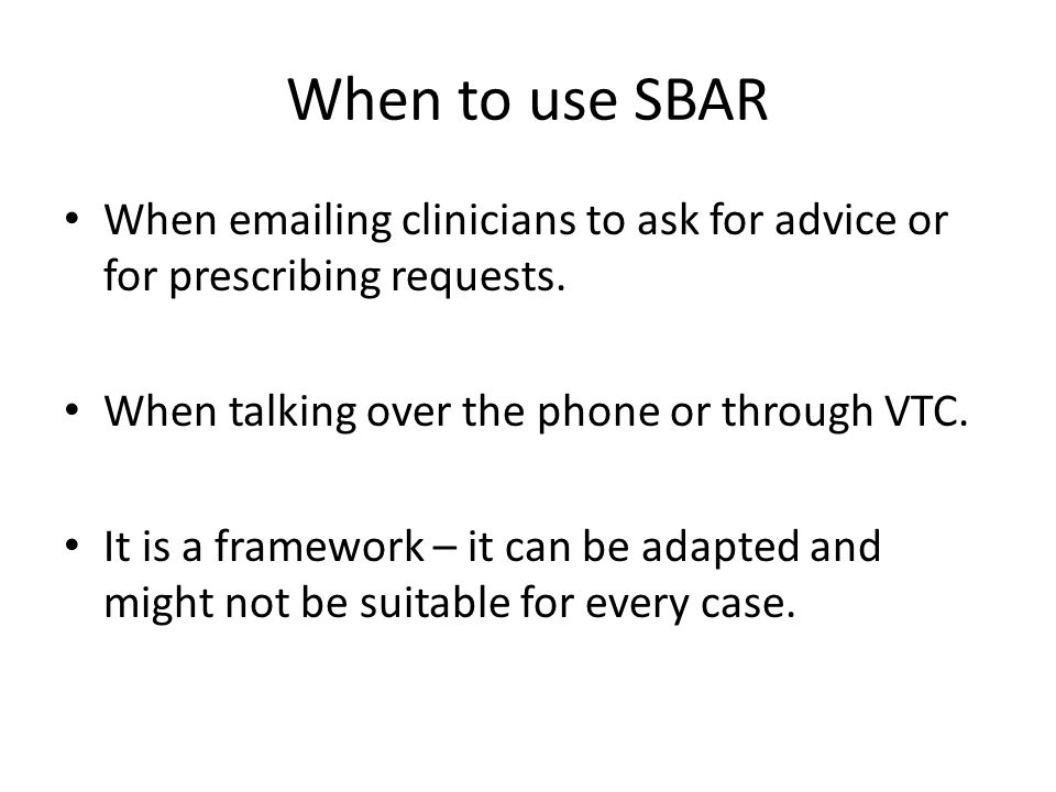 When to use SBAR When emailing clinicians to ask for advice or for prescribing requests.