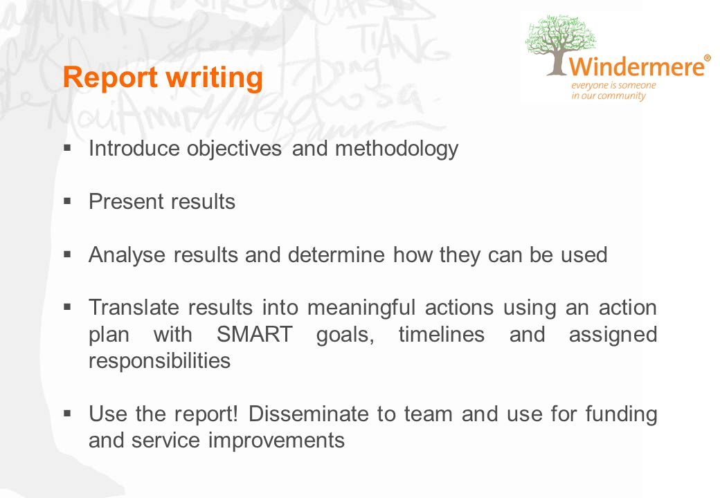 Report writing  Introduce objectives and methodology  Present results  Analyse results and determine how they can be used  Translate results into meaningful actions using an action plan with SMART goals, timelines and assigned responsibilities  Use the report.