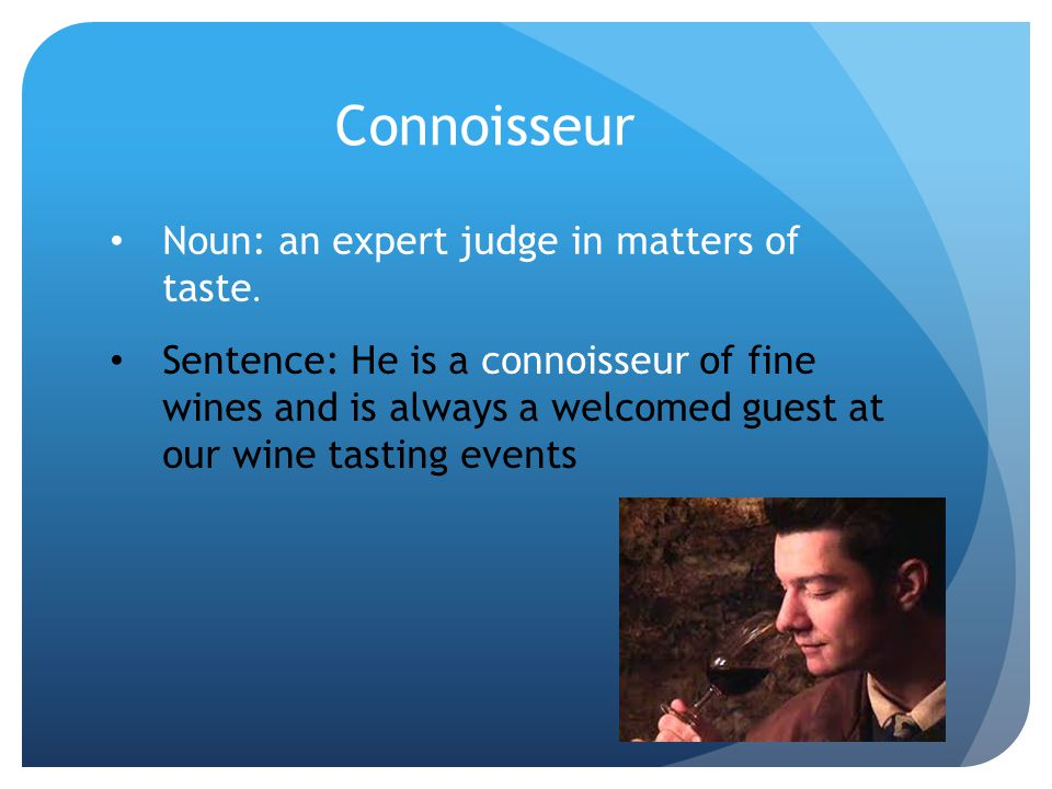 Connoisseur Noun: an expert judge in matters of taste. Sentence: He is a connoisseur of fine wines and is always a welcomed guest at our wine tasting