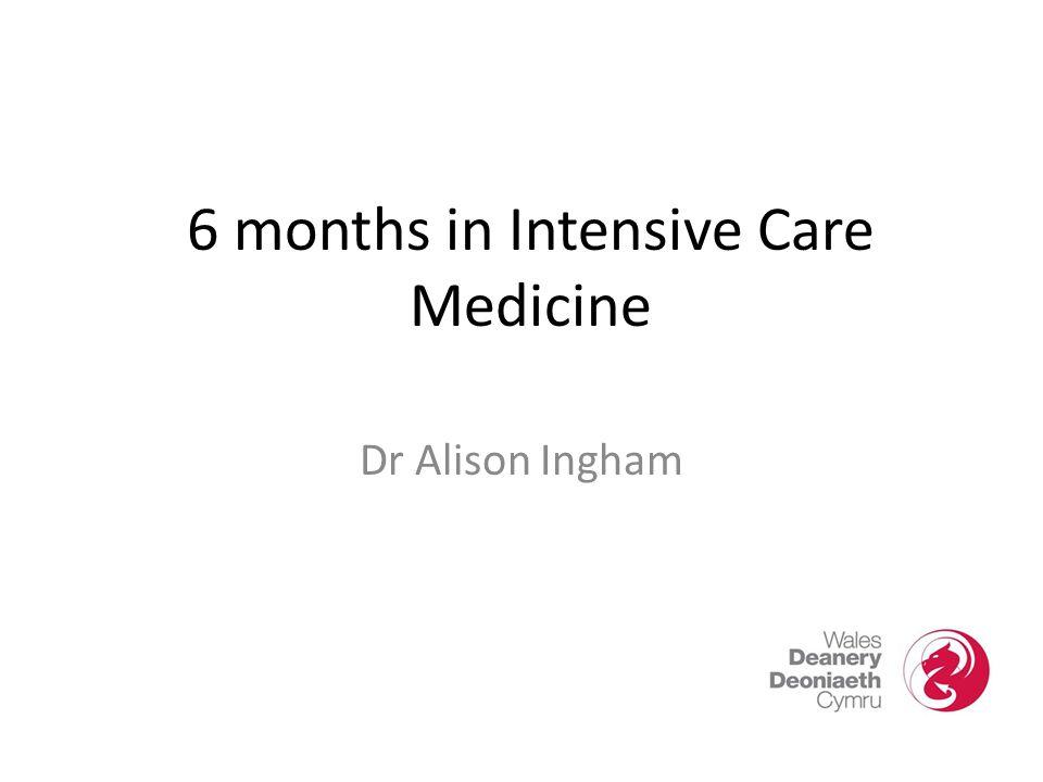 6 months in Intensive Care Medicine Dr Alison Ingham