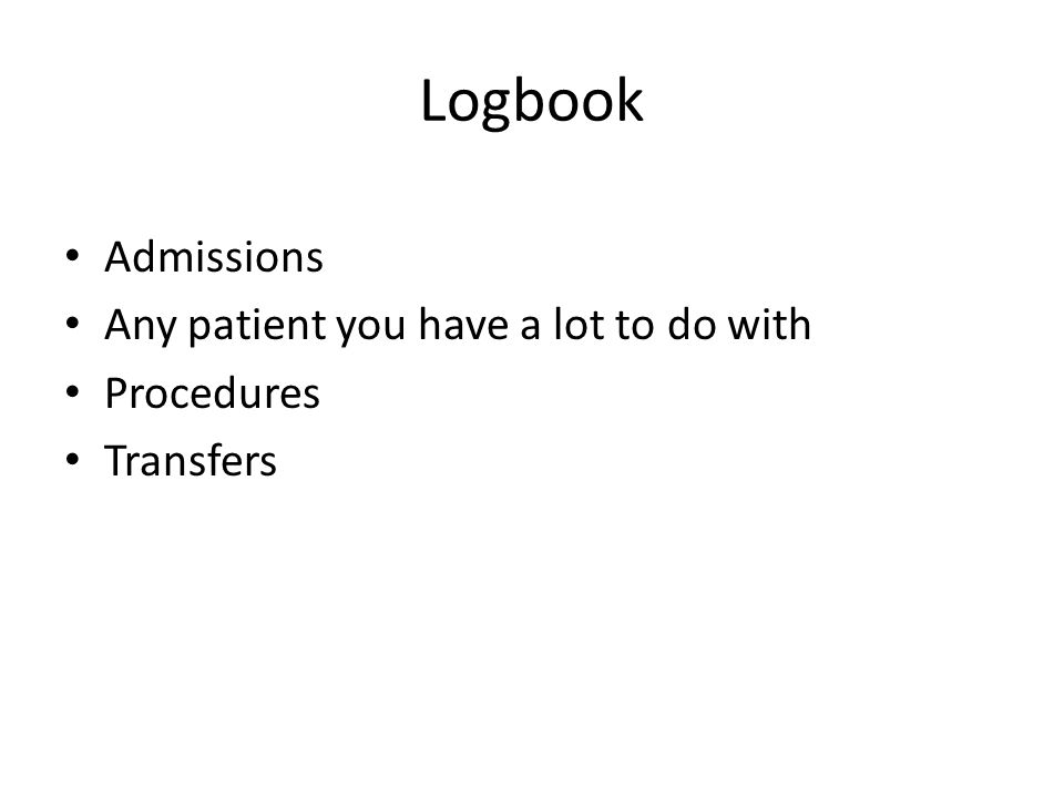 Logbook Admissions Any patient you have a lot to do with Procedures Transfers