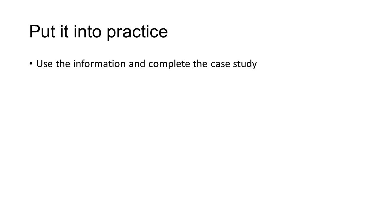 Put it into practice Use the information and complete the case study