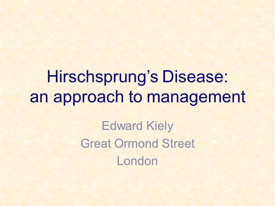 Hirschsprung's Disease: an approach to management Edward Kiely Great Ormond Street London