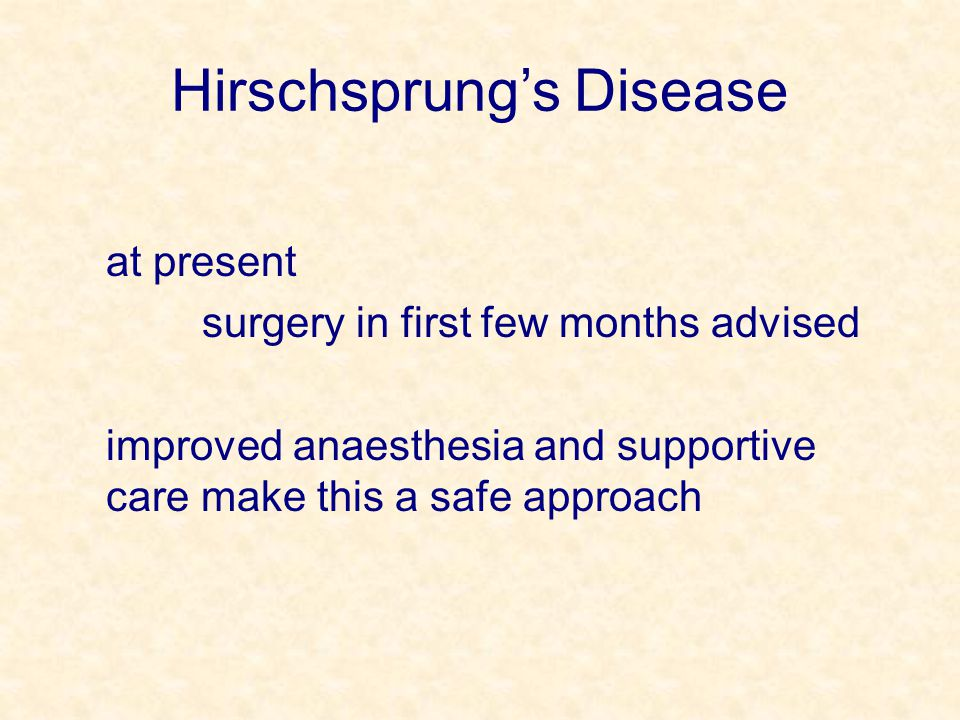 Hirschsprung's Disease at present surgery in first few months advised improved anaesthesia and supportive care make this a safe approach