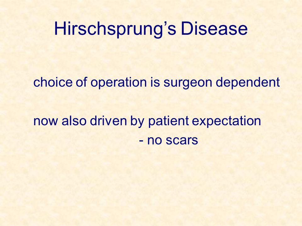 Hirschsprung's Disease choice of operation is surgeon dependent now also driven by patient expectation - no scars