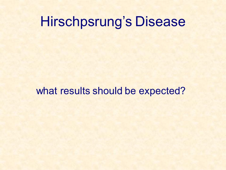 Hirschpsrung's Disease what results should be expected?
