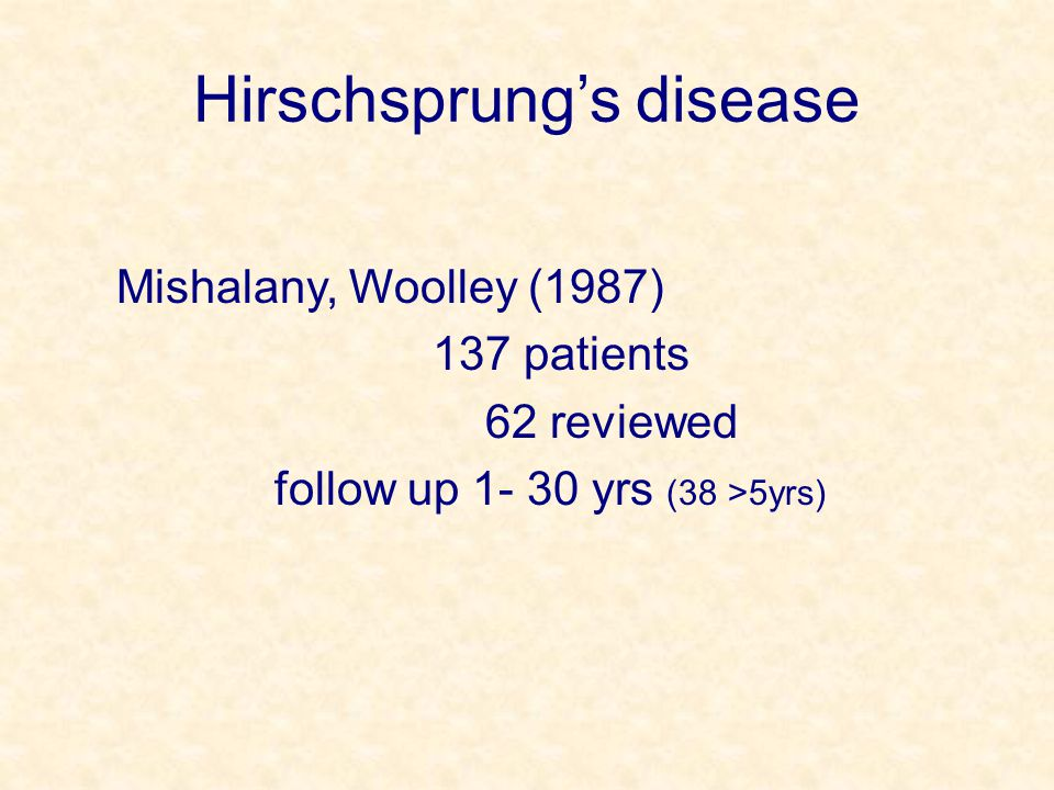 Hirschsprung's disease Mishalany, Woolley (1987) 137 patients 62 reviewed follow up 1- 30 yrs (38 >5yrs)