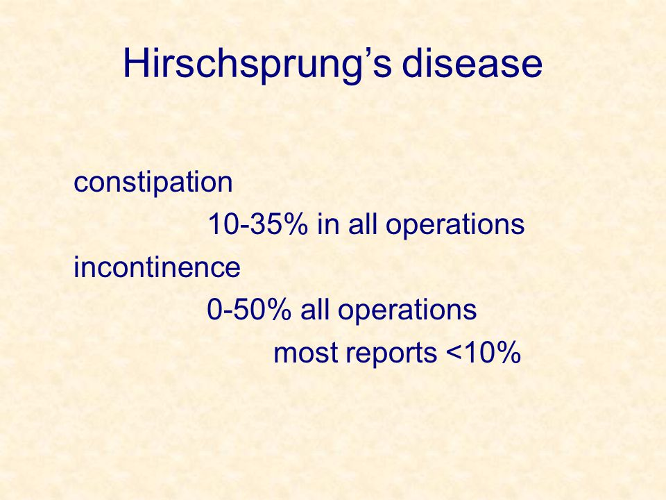 Hirschsprung's disease constipation 10-35% in all operations incontinence 0-50% all operations most reports <10%