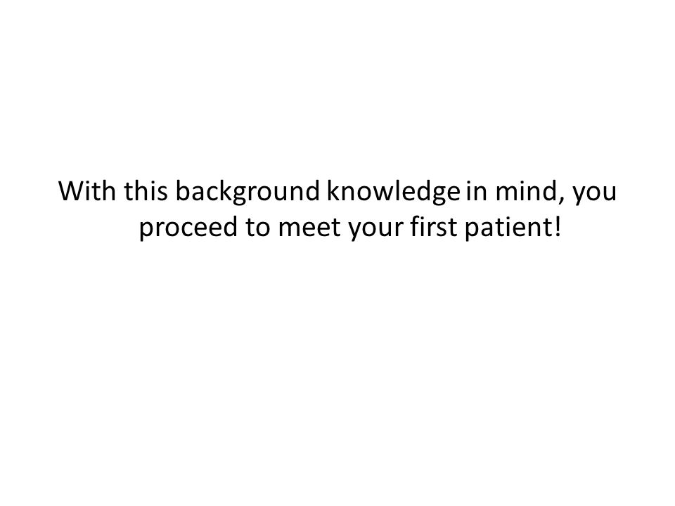 With this background knowledge in mind, you proceed to meet your first patient!