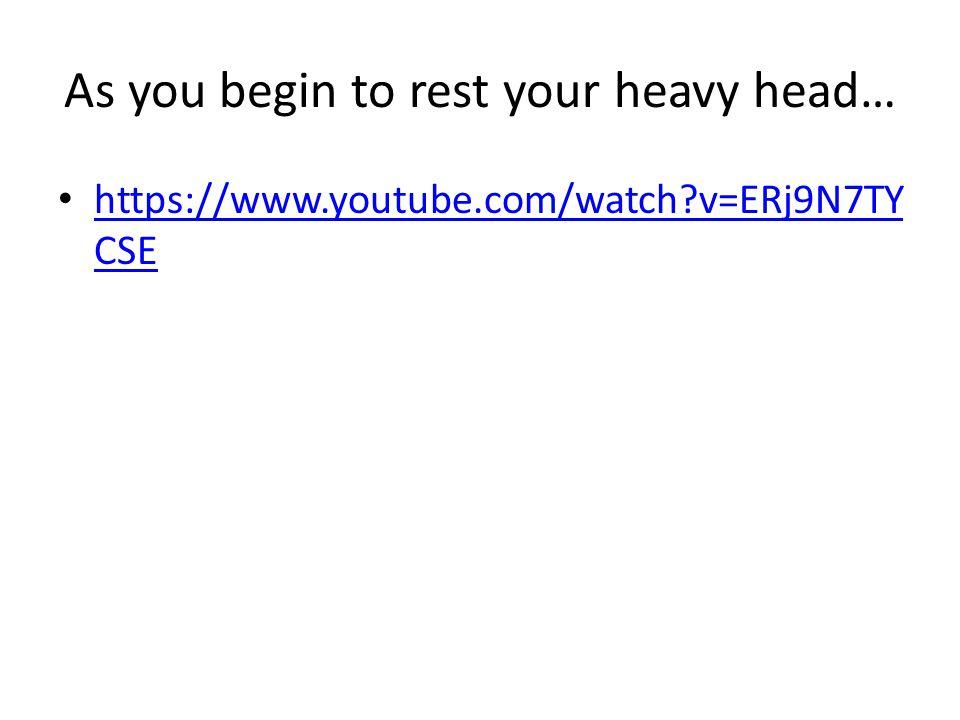 As you begin to rest your heavy head… https://www.youtube.com/watch v=ERj9N7TY CSE https://www.youtube.com/watch v=ERj9N7TY CSE