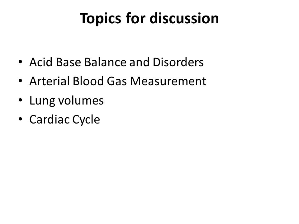 Topics for discussion Acid Base Balance and Disorders Arterial Blood Gas Measurement Lung volumes Cardiac Cycle