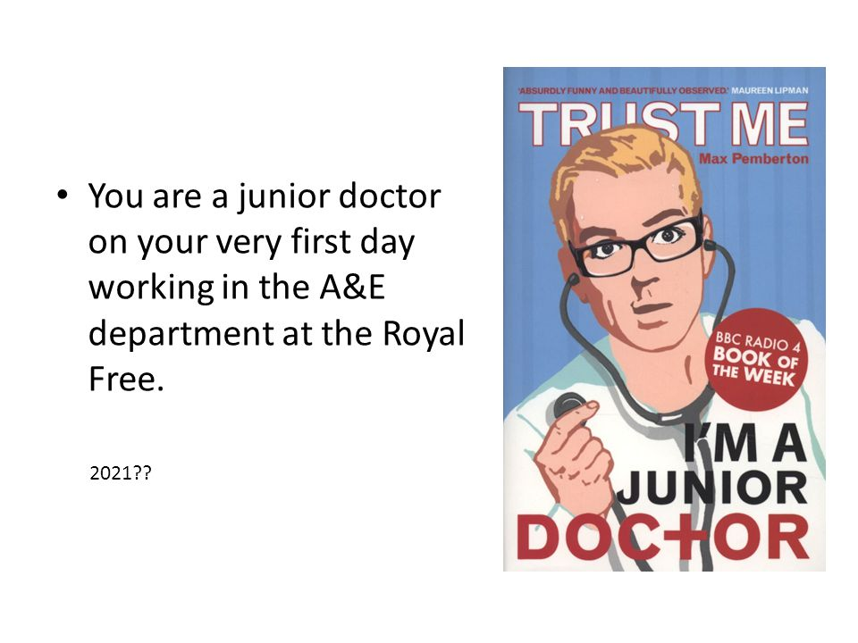 You are a junior doctor on your very first day working in the A&E department at the Royal Free. 2021??