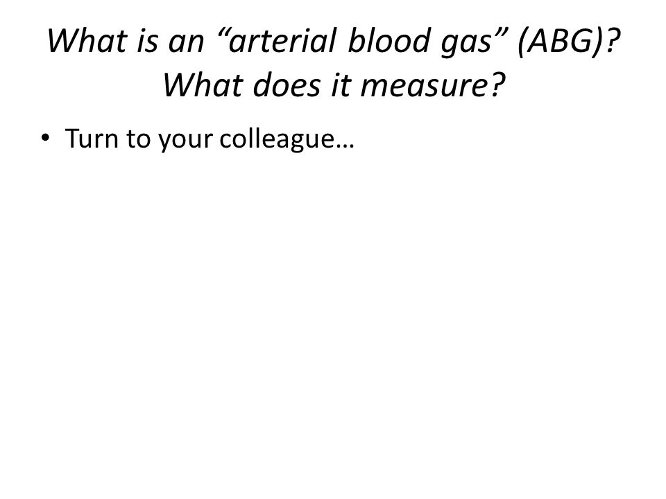 What is an arterial blood gas (ABG) What does it measure Turn to your colleague…