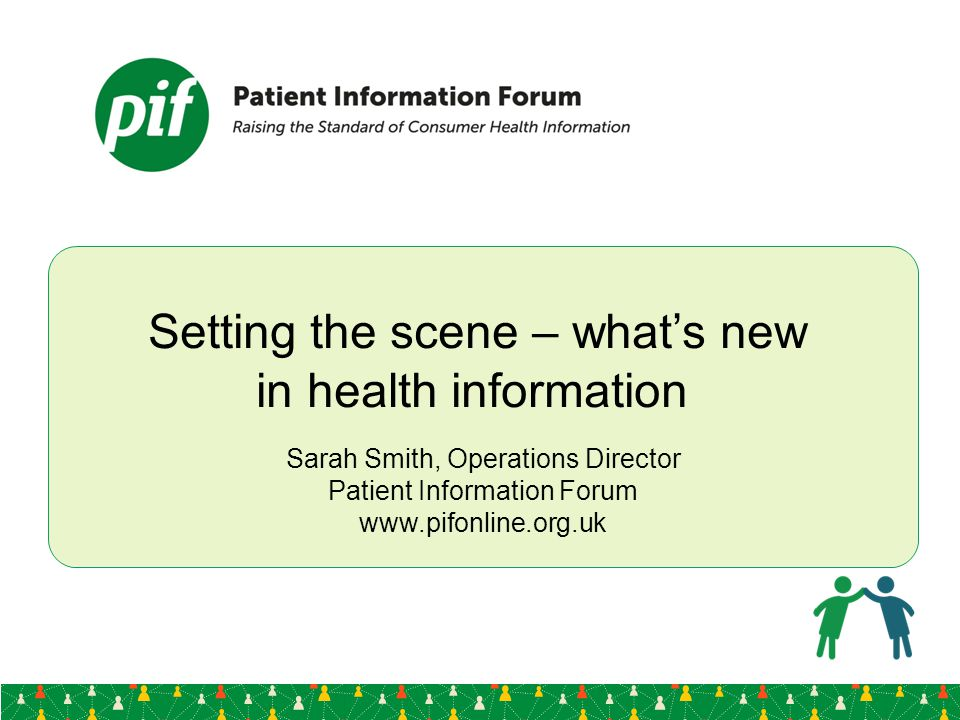 Setting the scene – what's new in health information Sarah Smith, Operations Director Patient Information Forum www.pifonline.org.uk