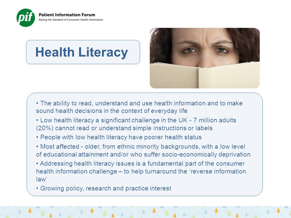Health Literacy The ability to read, understand and use health information and to make sound health decisions in the context of everyday life Low health literacy a significant challenge in the UK - 7 million adults (20%) cannot read or understand simple instructions or labels People with low health literacy have poorer health status Most affected - older, from ethnic minority backgrounds, with a low level of educational attainment and/or who suffer socio-economically deprivation Addressing health literacy issues is a fundamental part of the consumer health information challenge – to help turnaround the 'reverse information law' Growing policy, research and practice interest