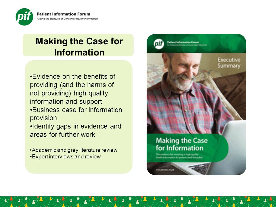 Making the Case for Information Evidence on the benefits of providing (and the harms of not providing) high quality information and support Business case for information provision Identify gaps in evidence and areas for further work Academic and grey literature review Expert interviews and review