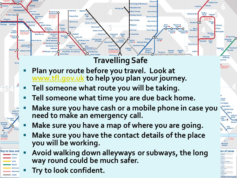 Travelling Safe  Plan your route before you travel. Look at www.tfl.gov.uk to help you plan your journey. www.tfl.gov.uk  Tell someone what route yo