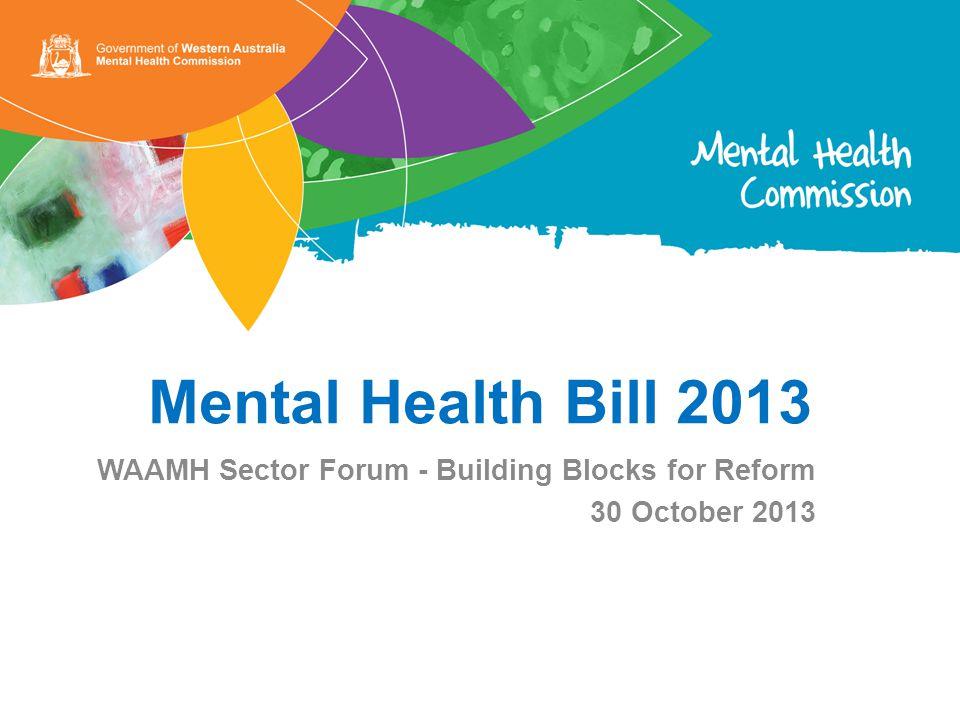 Mental Health Bill 2013 WAAMH Sector Forum - Building Blocks for Reform 30 October 2013