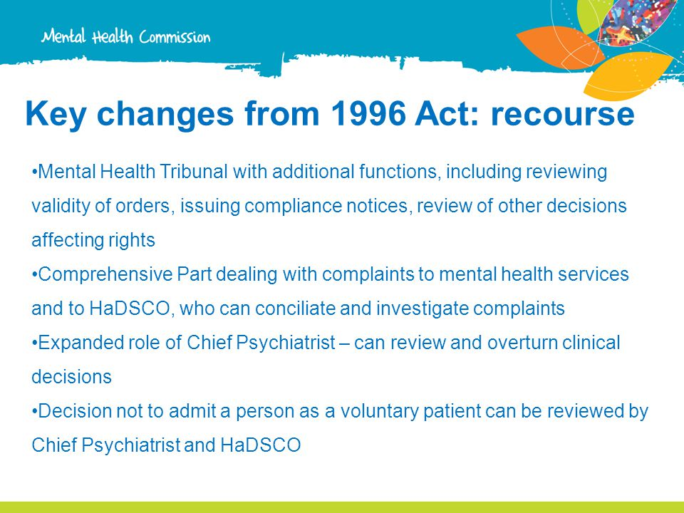 Key changes from 1996 Act: recourse Mental Health Tribunal with additional functions, including reviewing validity of orders, issuing compliance notices, review of other decisions affecting rights Comprehensive Part dealing with complaints to mental health services and to HaDSCO, who can conciliate and investigate complaints Expanded role of Chief Psychiatrist – can review and overturn clinical decisions Decision not to admit a person as a voluntary patient can be reviewed by Chief Psychiatrist and HaDSCO