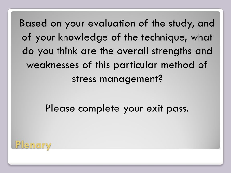 Plenary Based on your evaluation of the study, and of your knowledge of the technique, what do you think are the overall strengths and weaknesses of this particular method of stress management.