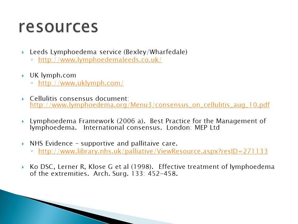  Leeds Lymphoedema service (Bexley/Wharfedale) ◦ http://www.lymphoedemaleeds.co.uk/ http://www.lymphoedemaleeds.co.uk/  UK lymph.com ◦ http://www.uklymph.com/ http://www.uklymph.com/  Cellulitis consensus document: http://www.lymphoedema.org/Menu3/consensus_on_cellulitis_aug_10.pdf http://www.lymphoedema.org/Menu3/consensus_on_cellulitis_aug_10.pdf  Lymphoedema Framework (2006 a).