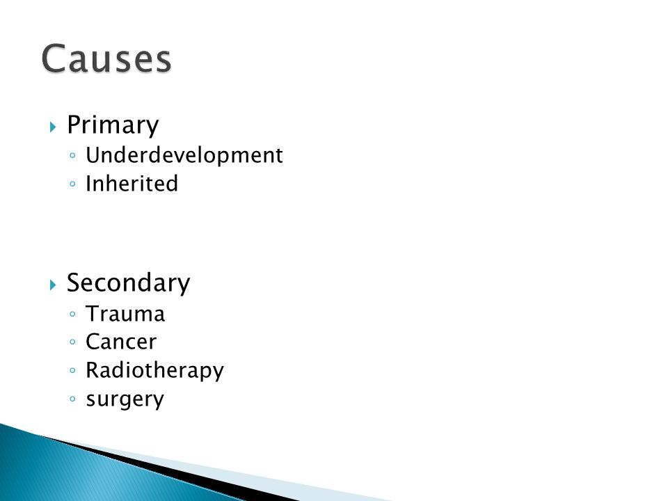  Primary ◦ Underdevelopment ◦ Inherited  Secondary ◦ Trauma ◦ Cancer ◦ Radiotherapy ◦ surgery