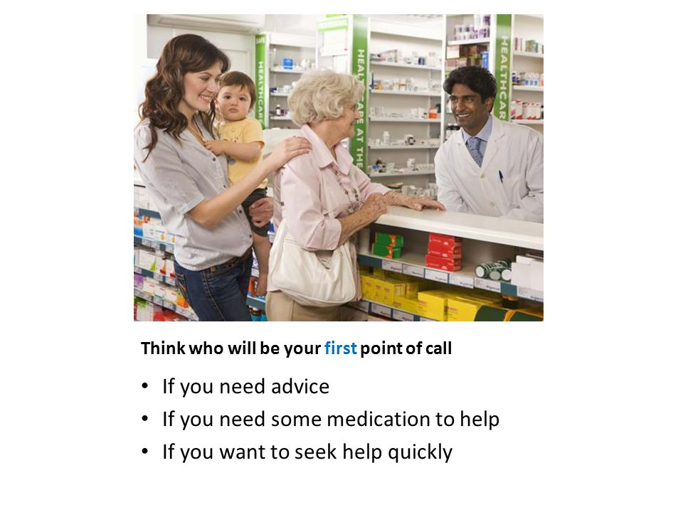 Think who will be your first point of call If you need advice If you need some medication to help If you want to seek help quickly
