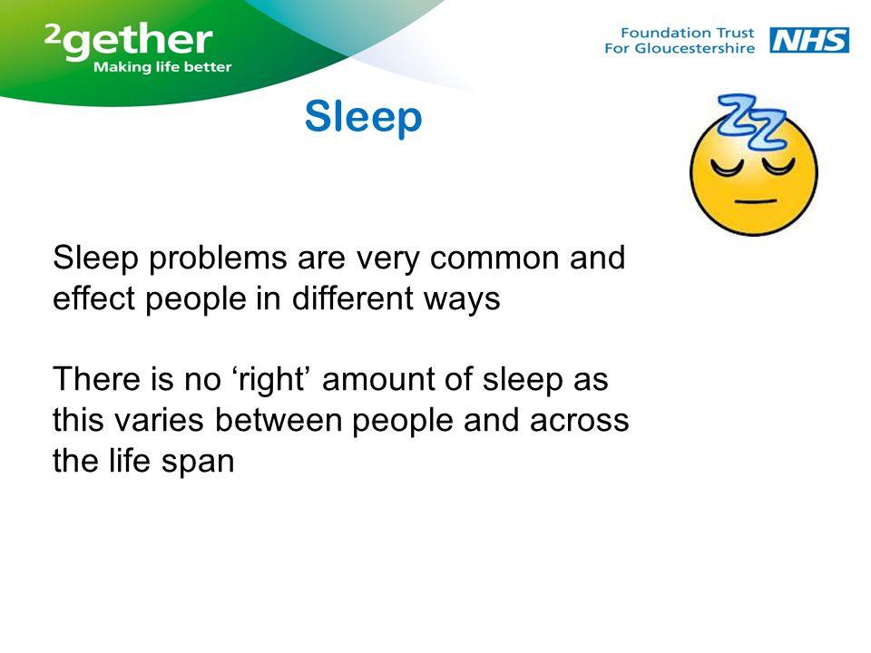 Sleep problems are very common and effect people in different ways There is no 'right' amount of sleep as this varies between people and across the life span Sleep