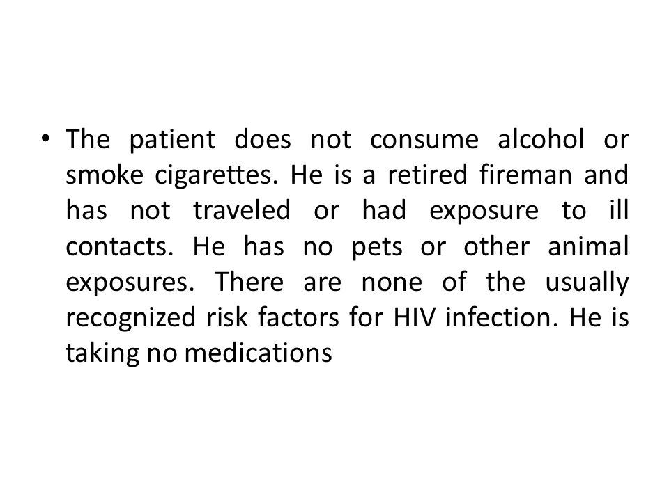 The patient does not consume alcohol or smoke cigarettes. He is a retired fireman and has not traveled or had exposure to ill contacts. He has no pets