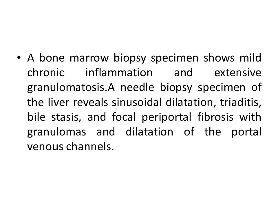 A bone marrow biopsy specimen shows mild chronic inflammation and extensive granulomatosis.A needle biopsy specimen of the liver reveals sinusoidal di