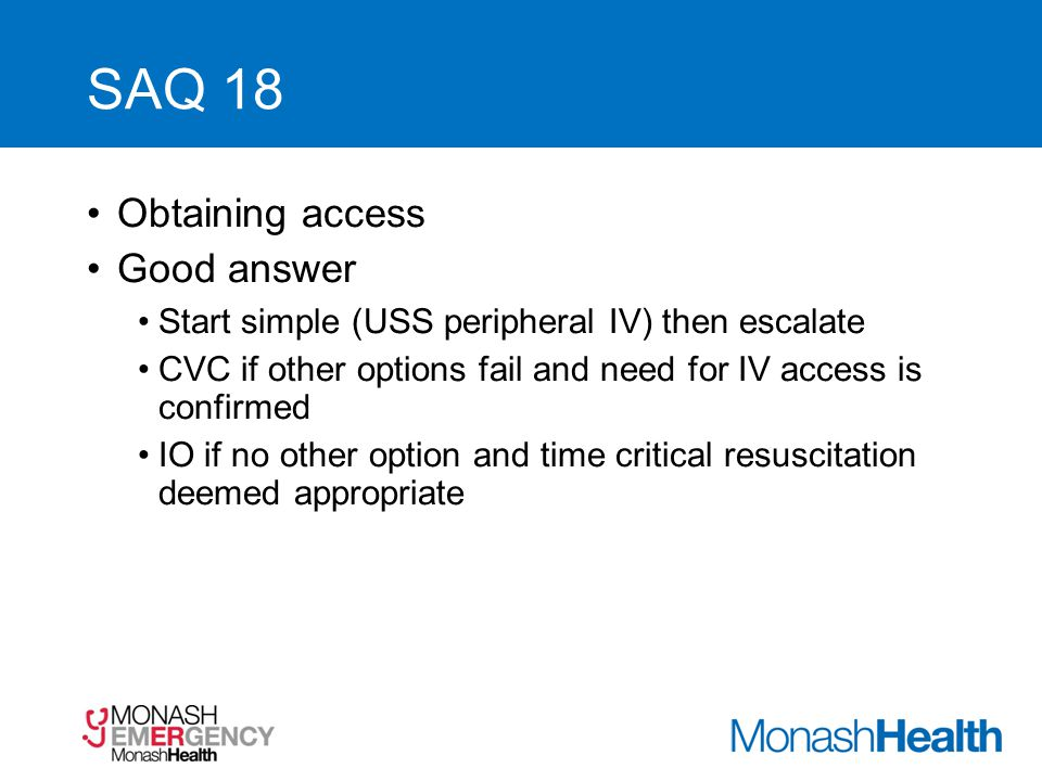 SAQ 18 Obtaining access Good answer Start simple (USS peripheral IV) then escalate CVC if other options fail and need for IV access is confirmed IO if