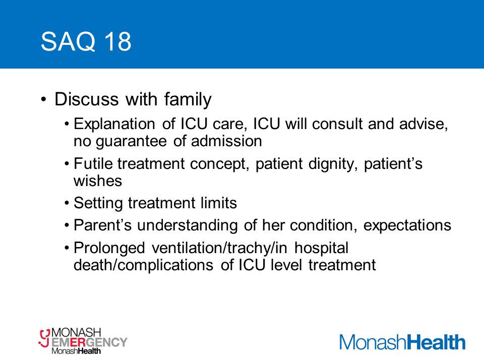 SAQ 18 Discuss with family Explanation of ICU care, ICU will consult and advise, no guarantee of admission Futile treatment concept, patient dignity,