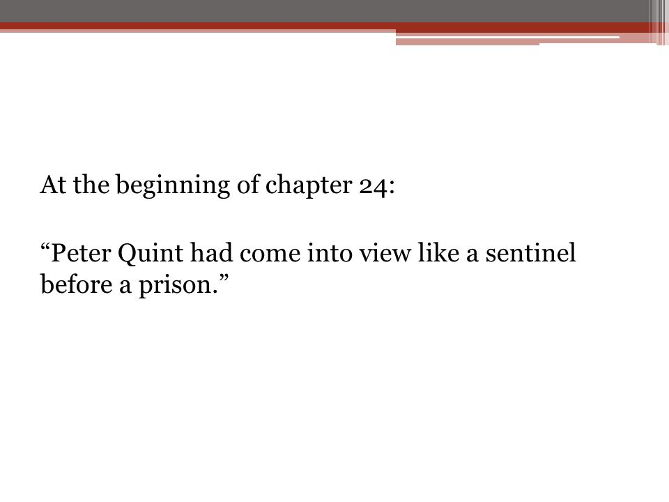 At the beginning of chapter 24: Peter Quint had come into view like a sentinel before a prison.
