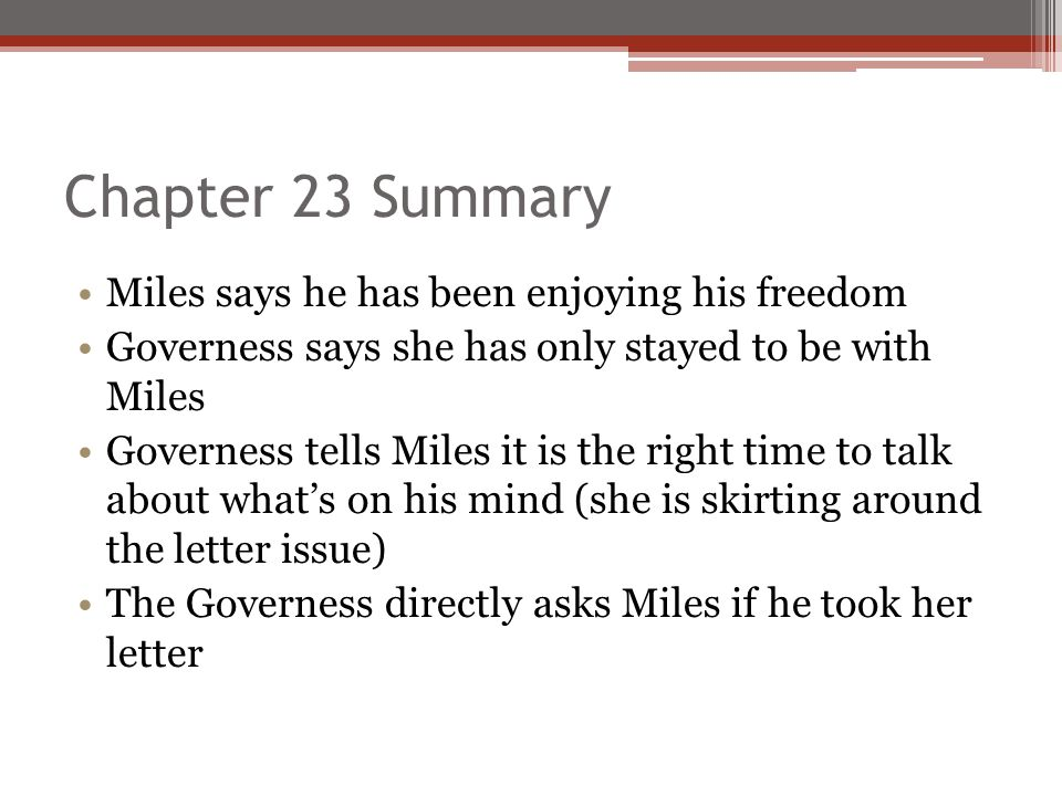 Chapter 23 Summary Miles says he has been enjoying his freedom Governess says she has only stayed to be with Miles Governess tells Miles it is the rig