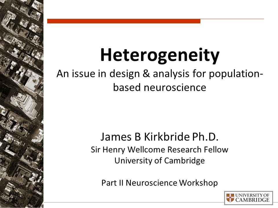 Heterogeneity An issue in design & analysis for population- based neuroscience James B Kirkbride Ph.D.
