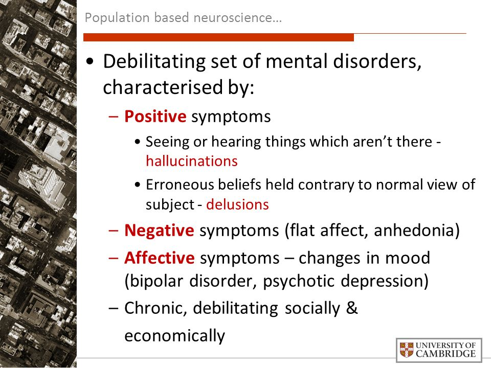 Debilitating set of mental disorders, characterised by: –Positive symptoms Seeing or hearing things which aren't there - hallucinations Erroneous beliefs held contrary to normal view of subject - delusions –Negative symptoms (flat affect, anhedonia) –Affective symptoms – changes in mood (bipolar disorder, psychotic depression) –Chronic, debilitating socially & economically Population based neuroscience…