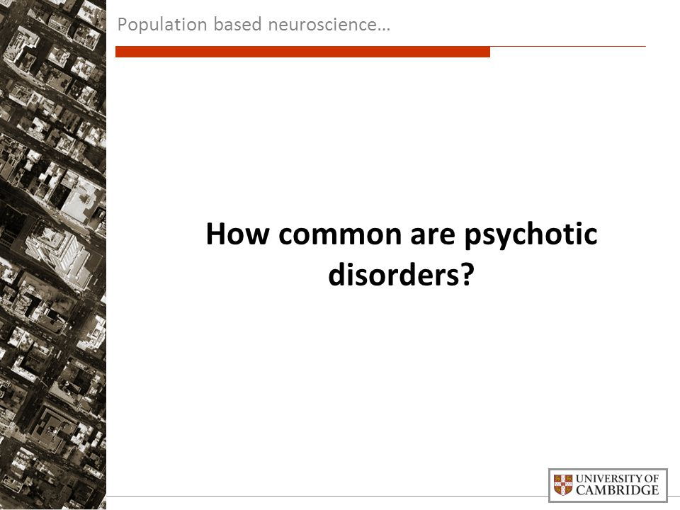 How common are psychotic disorders? Population based neuroscience…