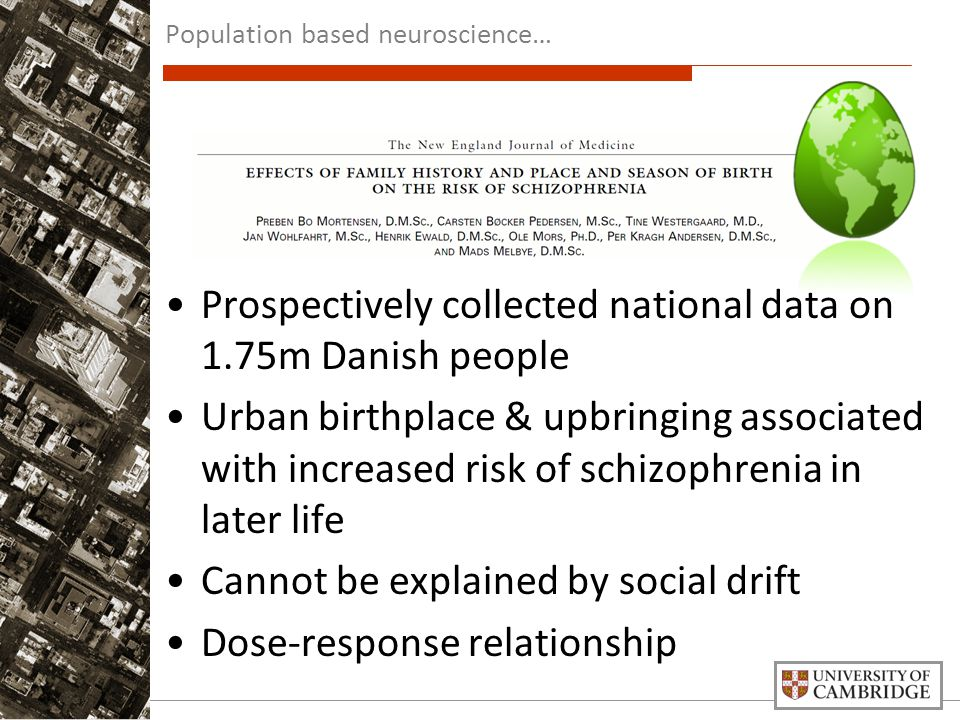 Prospectively collected national data on 1.75m Danish people Urban birthplace & upbringing associated with increased risk of schizophrenia in later life Cannot be explained by social drift Dose-response relationship Population based neuroscience…