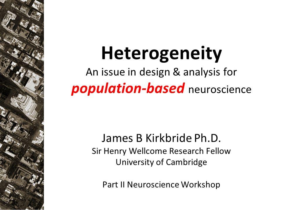 Heterogeneity An issue in design & analysis for population-based neuroscience James B Kirkbride Ph.D.