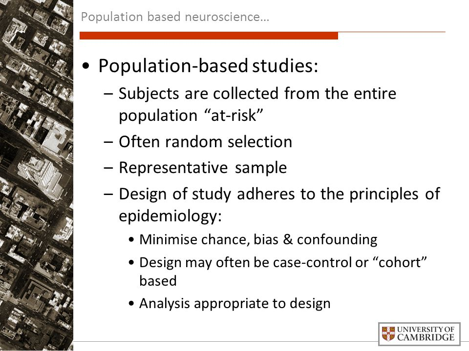 Population-based studies: –Subjects are collected from the entire population at-risk –Often random selection –Representative sample –Design of study adheres to the principles of epidemiology: Minimise chance, bias & confounding Design may often be case-control or cohort based Analysis appropriate to design Population based neuroscience…