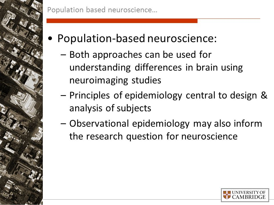 Population-based neuroscience: –Both approaches can be used for understanding differences in brain using neuroimaging studies –Principles of epidemiology central to design & analysis of subjects –Observational epidemiology may also inform the research question for neuroscience Population based neuroscience…