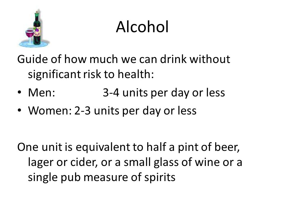 Alcohol Guide of how much we can drink without significant risk to health: Men:3-4 units per day or less Women:2-3 units per day or less One unit is e