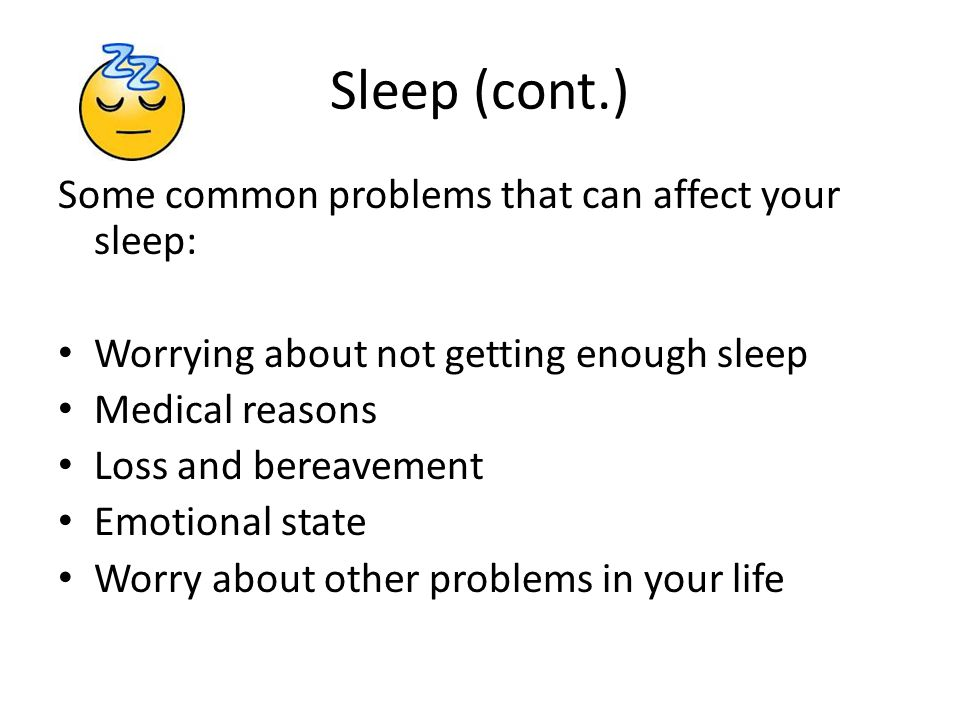Sleep (cont.) Some common problems that can affect your sleep: Worrying about not getting enough sleep Medical reasons Loss and bereavement Emotional