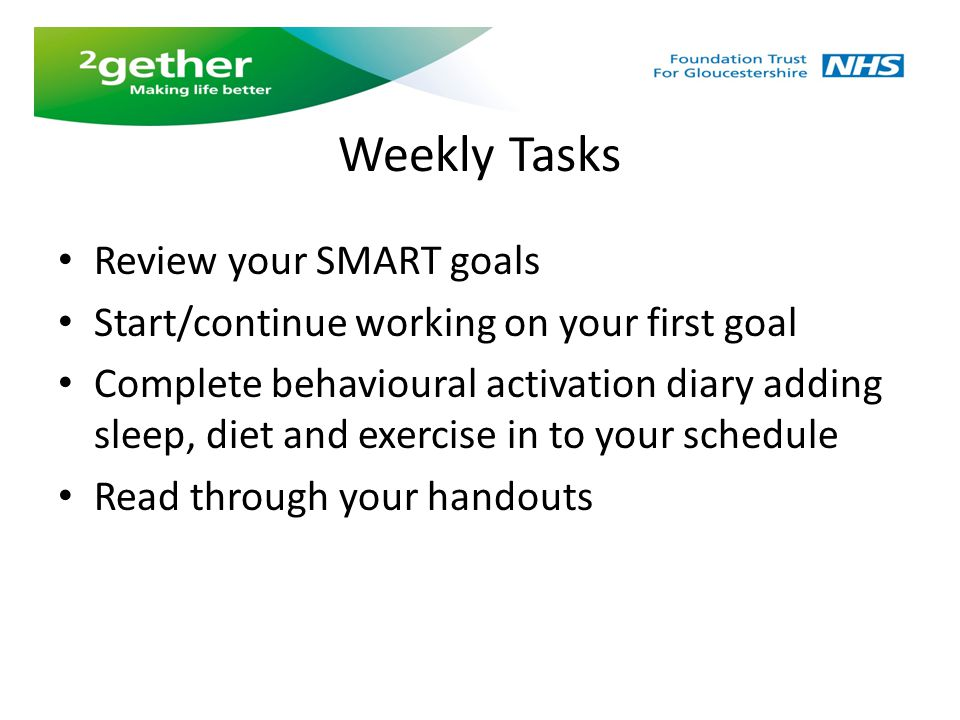 Weekly Tasks Review your SMART goals Start/continue working on your first goal Complete behavioural activation diary adding sleep, diet and exercise i