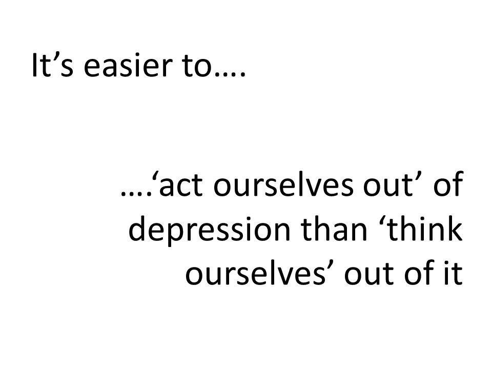 It's easier to…. ….'act ourselves out' of depression than 'think ourselves' out of it
