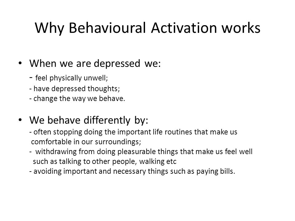 Why Behavioural Activation works When we are depressed we: - feel physically unwell; - have depressed thoughts; - change the way we behave. We behave